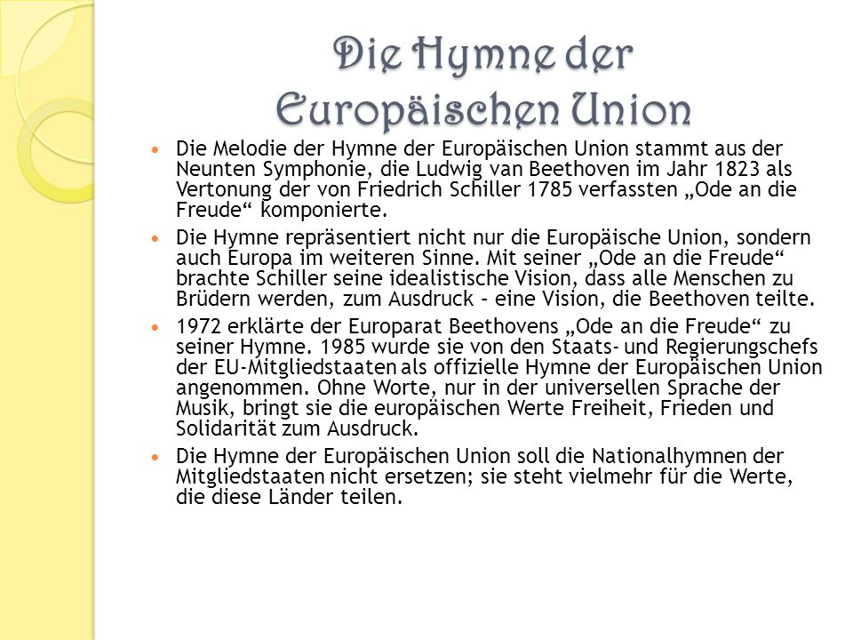 Die Hymne der Europäischen Union Die Melodie der Hymne der Europäischen Union stammt aus der Neunten Symphonie, die Ludwig van Beethoven im Jahr 1823 als Vertonung der von Friedrich Schiller 1785 verfassten Ode an die Freude komponierte.