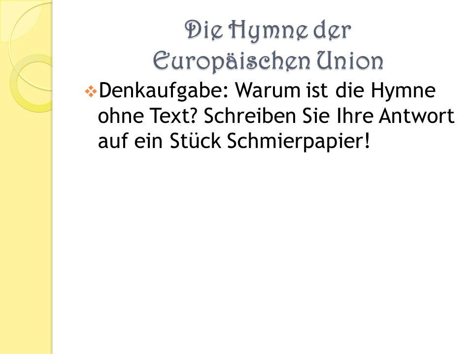 Die Hymne der Europäischen Union Denkaufgabe: Warum ist die Hymne ohne Text? Schreiben Sie Ihre Antwort auf ein Stück Schmierpapier!