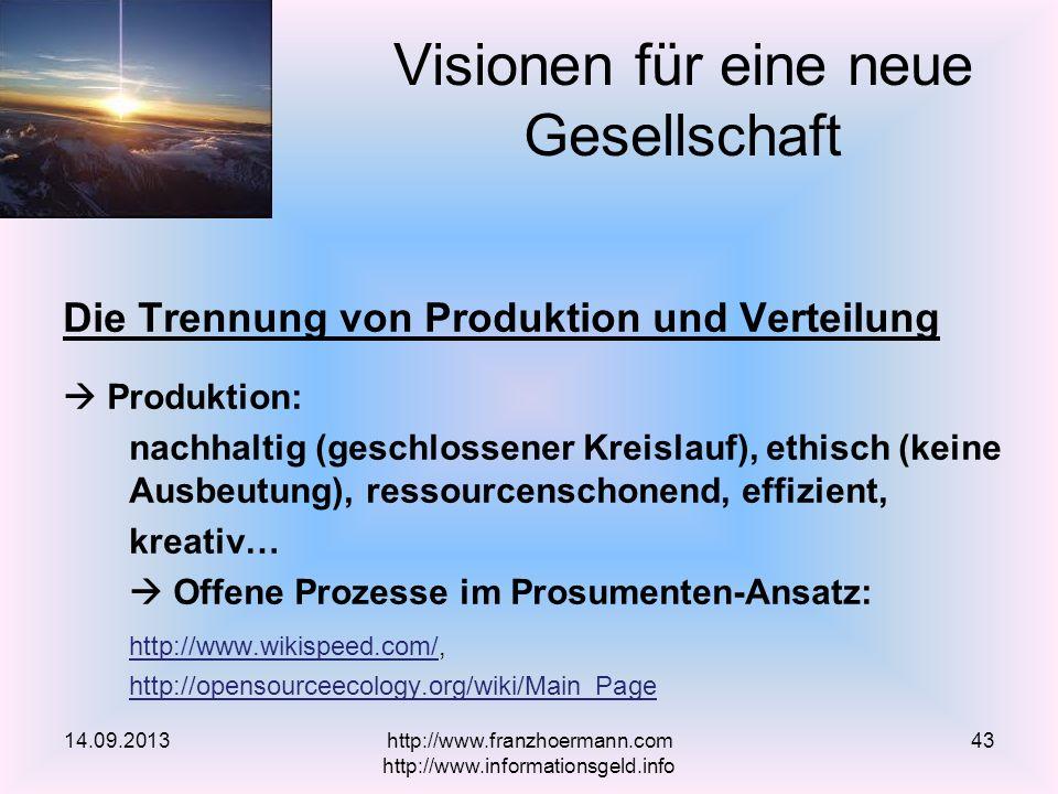 Die Trennung von Produktion und Verteilung Produktion: nachhaltig (geschlossener Kreislauf), ethisch (keine Ausbeutung), ressourcenschonend, effizient, kreativ… Offene Prozesse im Prosumenten-Ansatz: http://www.wikispeed.com/http://www.wikispeed.com/, http://opensourceecology.org/wiki/Main_Page Visionen für eine neue Gesellschaft 14.09.2013http://www.franzhoermann.com http://www.informationsgeld.info 43