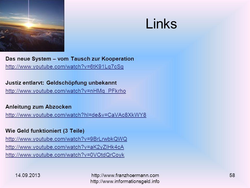 Das neue System – vom Tausch zur Kooperation http://www.youtube.com/watch v=6tK91Lq7cSg Justiz entlarvt: Geldschöpfung unbekannt http://www.youtube.com/watch v=nHMq_PFkrho Anleitung zum Abzocken http://www.youtube.com/watch hl=de&v=CaVAc8XkWY8 Wie Geld funktioniert (3 Teile) http://www.youtube.com/watch v=9BrLrwbkQWQ http://www.youtube.com/watch v=aK2yZlHk4cA http://www.youtube.com/watch v=0VOtdQrCoyk Links 14.09.2013http://www.franzhoermann.com http://www.informationsgeld.info 58