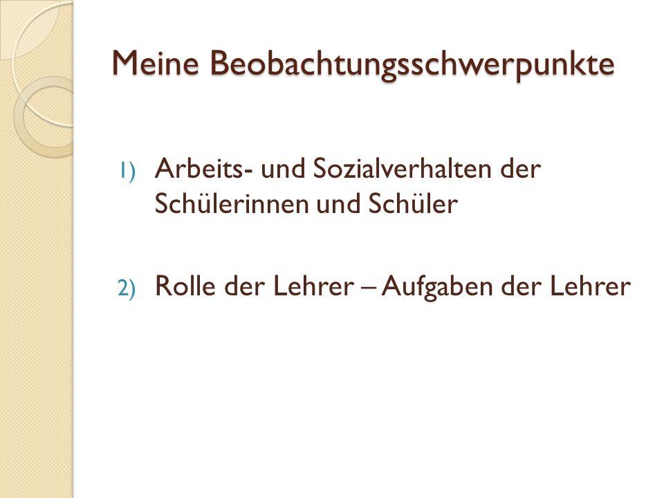 Meine Beobachtungsschwerpunkte 1) Arbeits- und Sozialverhalten der Schülerinnen und Schüler 2) Rolle der Lehrer – Aufgaben der Lehrer