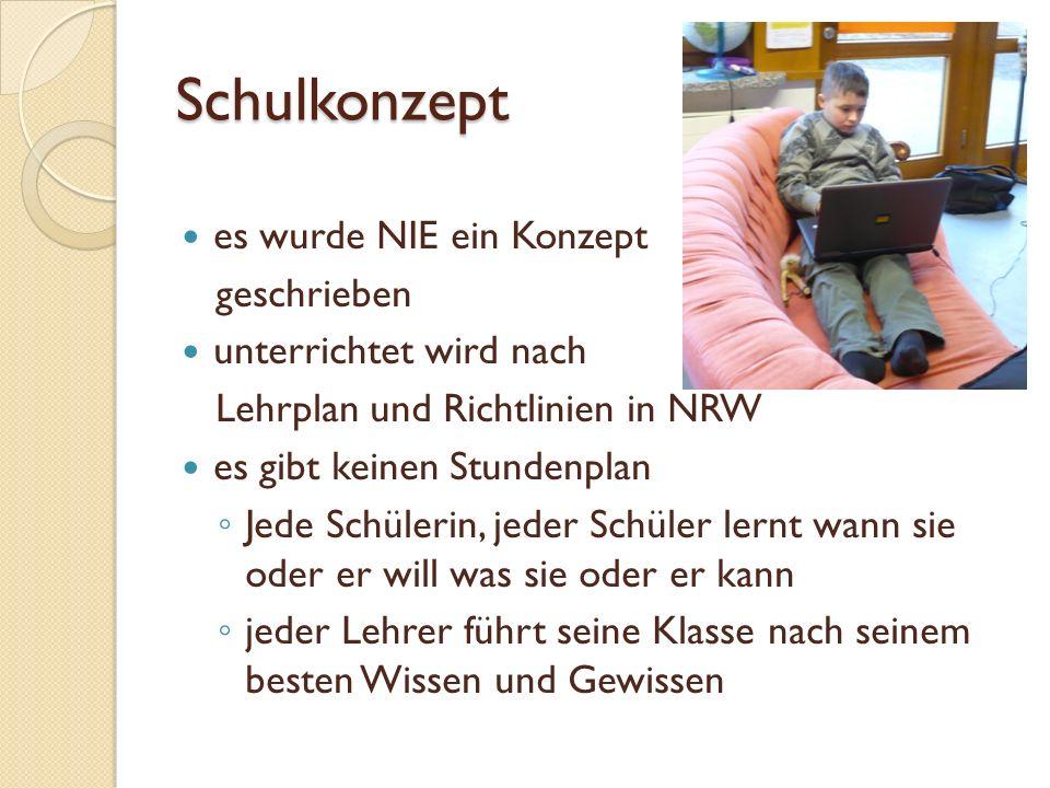 Schulkonzept es wurde NIE ein Konzept geschrieben unterrichtet wird nach Lehrplan und Richtlinien in NRW es gibt keinen Stundenplan Jede Schülerin, jeder Schüler lernt wann sie oder er will was sie oder er kann jeder Lehrer führt seine Klasse nach seinem besten Wissen und Gewissen