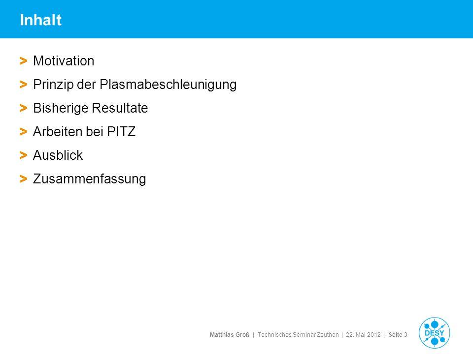 Matthias Groß | Technisches Seminar Zeuthen | 22. Mai 2012 | Seite 3 Inhalt > Motivation > Prinzip der Plasmabeschleunigung > Bisherige Resultate > Ar