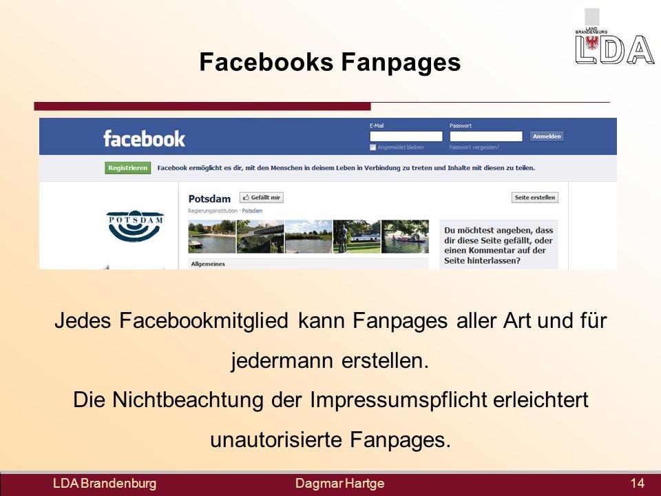 Dagmar Hartge Facebooks Fanpages LDA Brandenburg14 Jedes Facebookmitglied kann Fanpages aller Art und für jedermann erstellen. Die Nichtbeachtung der