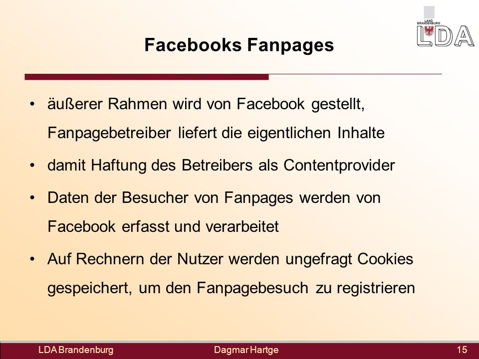 Dagmar Hartge Facebooks Fanpages LDA Brandenburg15 äußerer Rahmen wird von Facebook gestellt, Fanpagebetreiber liefert die eigentlichen Inhalte damit Haftung des Betreibers als Contentprovider Daten der Besucher von Fanpages werden von Facebook erfasst und verarbeitet Auf Rechnern der Nutzer werden ungefragt Cookies gespeichert, um den Fanpagebesuch zu registrieren