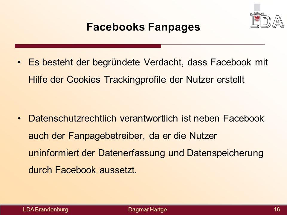 Dagmar Hartge Facebooks Fanpages LDA Brandenburg16 Es besteht der begründete Verdacht, dass Facebook mit Hilfe der Cookies Trackingprofile der Nutzer erstellt Datenschutzrechtlich verantwortlich ist neben Facebook auch der Fanpagebetreiber, da er die Nutzer uninformiert der Datenerfassung und Datenspeicherung durch Facebook aussetzt.