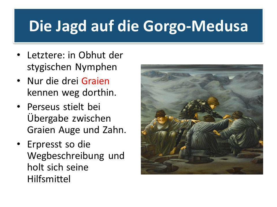 Die Jagd auf die Gorgo-Medusa Letztere: in Obhut der stygischen Nymphen Nur die drei Graien kennen weg dorthin. Perseus stielt bei Übergabe zwischen G
