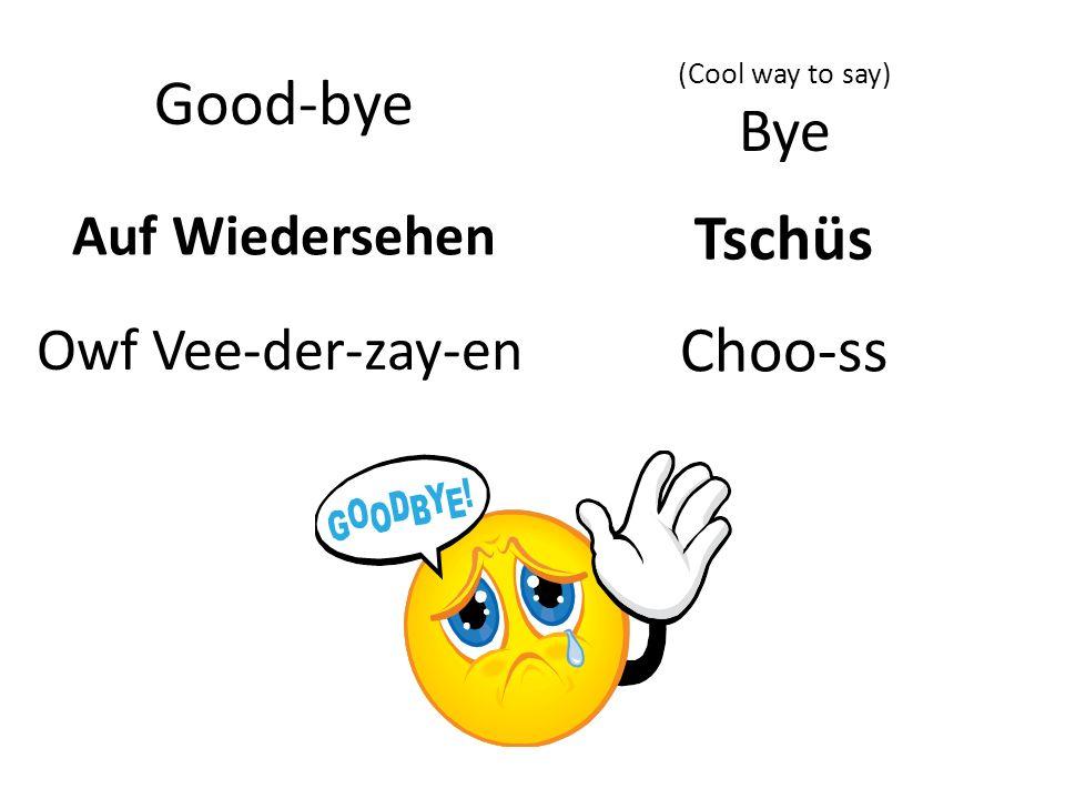 Auf Wiedersehen Good-bye Owf Vee-der-zay-en Tschüs (Cool way to say) Bye Choo-ss