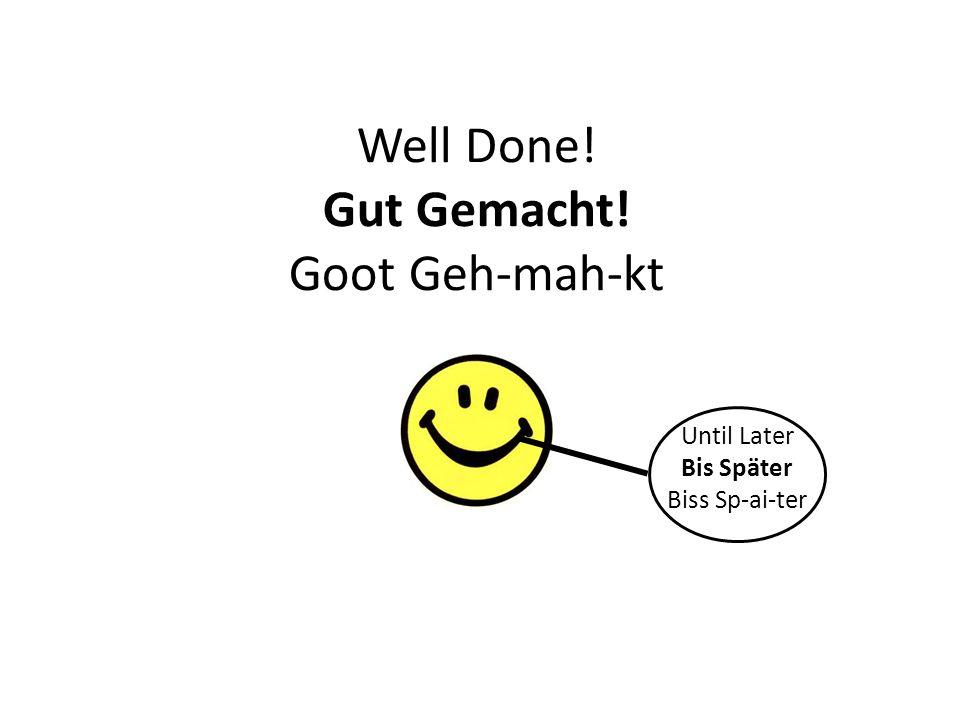 Well Done! Gut Gemacht! Goot Geh-mah-kt Until Later Bis Später Biss Sp-ai-ter