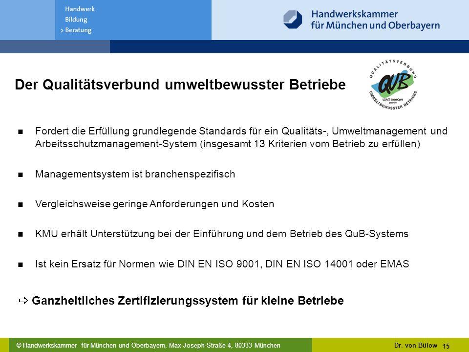 © Handwerkskammer für München und Oberbayern, Max-Joseph-Straße 4, 80333 München Der Qualitätsverbund umweltbewusster Betriebe Fordert die Erfüllung grundlegende Standards für ein Qualitäts-, Umweltmanagement und Arbeitsschutzmanagement-System (insgesamt 13 Kriterien vom Betrieb zu erfüllen) Managementsystem ist branchenspezifisch Vergleichsweise geringe Anforderungen und Kosten KMU erhält Unterstützung bei der Einführung und dem Betrieb des QuB-Systems Ist kein Ersatz für Normen wie DIN EN ISO 9001, DIN EN ISO 14001 oder EMAS Dr.