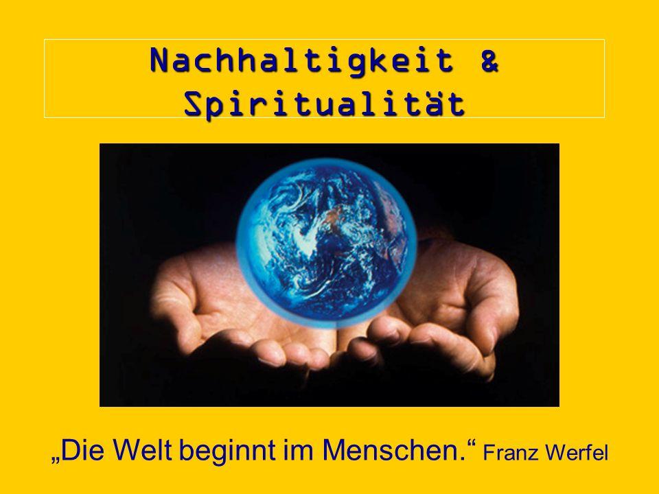 Nachhaltigkeit & Spiritualität Die Welt beginnt im Menschen. Franz Werfel