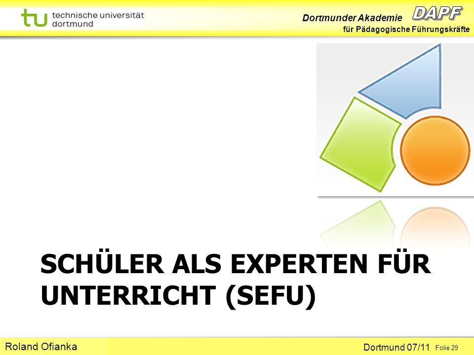 Dortmunder Akademie für Pädagogische Führungskräfte Dortmund 07/11 Folie 29 Hans-Günter Rolff SCHÜLER ALS EXPERTEN FÜR UNTERRICHT (SEFU) Roland Ofiank