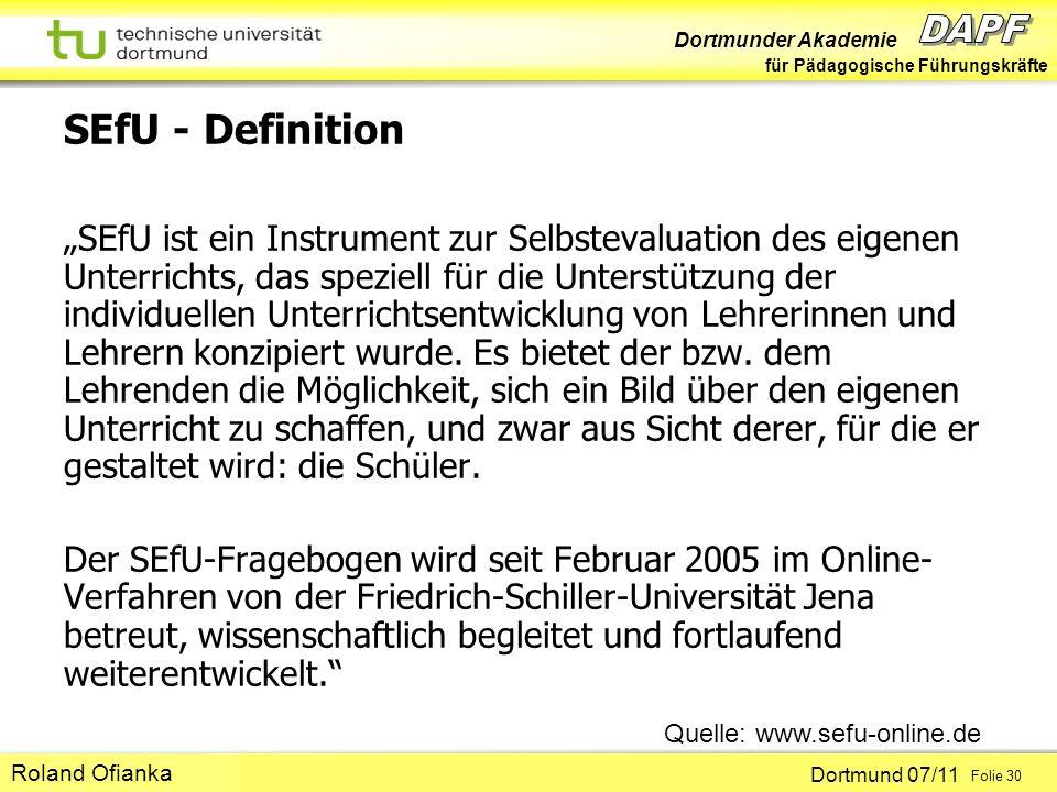 Dortmunder Akademie für Pädagogische Führungskräfte Dortmund 07/11 Folie 30 Hans-Günter Rolff SEfU - Definition SEfU ist ein Instrument zur Selbstevaluation des eigenen Unterrichts, das speziell für die Unterstützung der individuellen Unterrichtsentwicklung von Lehrerinnen und Lehrern konzipiert wurde.