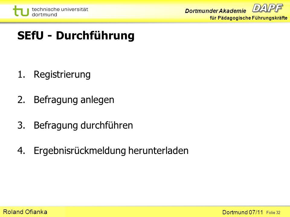 Dortmunder Akademie für Pädagogische Führungskräfte Dortmund 07/11 Folie 32 Hans-Günter Rolff SEfU - Durchführung 1.Registrierung 2.Befragung anlegen 3.Befragung durchführen 4.Ergebnisrückmeldung herunterladen Roland Ofianka