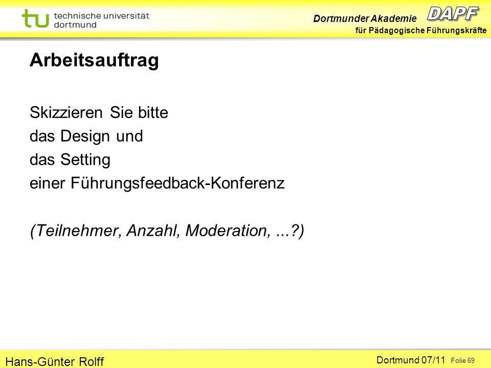 Dortmunder Akademie für Pädagogische Führungskräfte Dortmund 07/11 Folie 69 Hans-Günter Rolff Arbeitsauftrag Skizzieren Sie bitte das Design und das Setting einer Führungsfeedback-Konferenz (Teilnehmer, Anzahl, Moderation,...?)