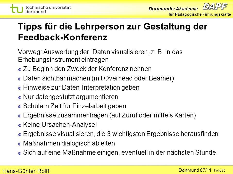 Dortmunder Akademie für Pädagogische Führungskräfte Dortmund 07/11 Folie 70 Hans-Günter Rolff Tipps für die Lehrperson zur Gestaltung der Feedback-Konferenz Vorweg: Auswertung der Daten visualisieren, z.