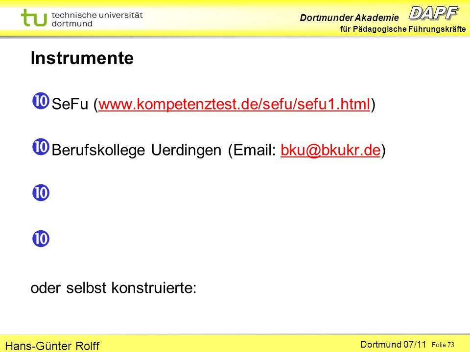 Dortmunder Akademie für Pädagogische Führungskräfte Dortmund 07/11 Folie 73 Hans-Günter Rolff Instrumente SeFu (www.kompetenztest.de/sefu/sefu1.html)www.kompetenztest.de/sefu/sefu1.html Berufskollege Uerdingen (Email: bku@bkukr.de)bku@bkukr.de oder selbst konstruierte: