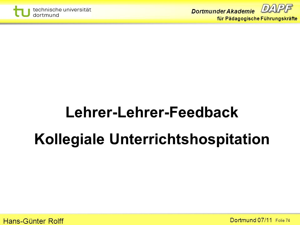Dortmunder Akademie für Pädagogische Führungskräfte Dortmund 07/11 Folie 74 Hans-Günter Rolff Lehrer-Lehrer-Feedback Kollegiale Unterrichtshospitation