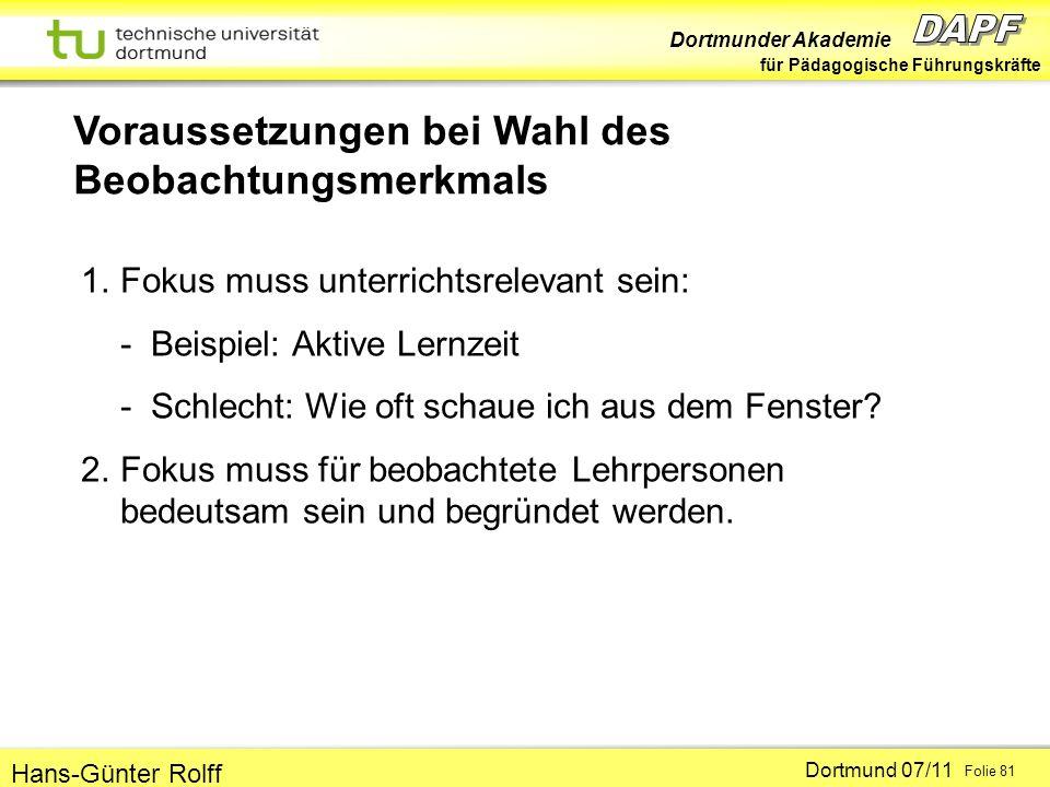 Dortmunder Akademie für Pädagogische Führungskräfte Dortmund 07/11 Folie 81 Hans-Günter Rolff Voraussetzungen bei Wahl des Beobachtungsmerkmals 1.Fokus muss unterrichtsrelevant sein: - Beispiel: Aktive Lernzeit - Schlecht: Wie oft schaue ich aus dem Fenster.