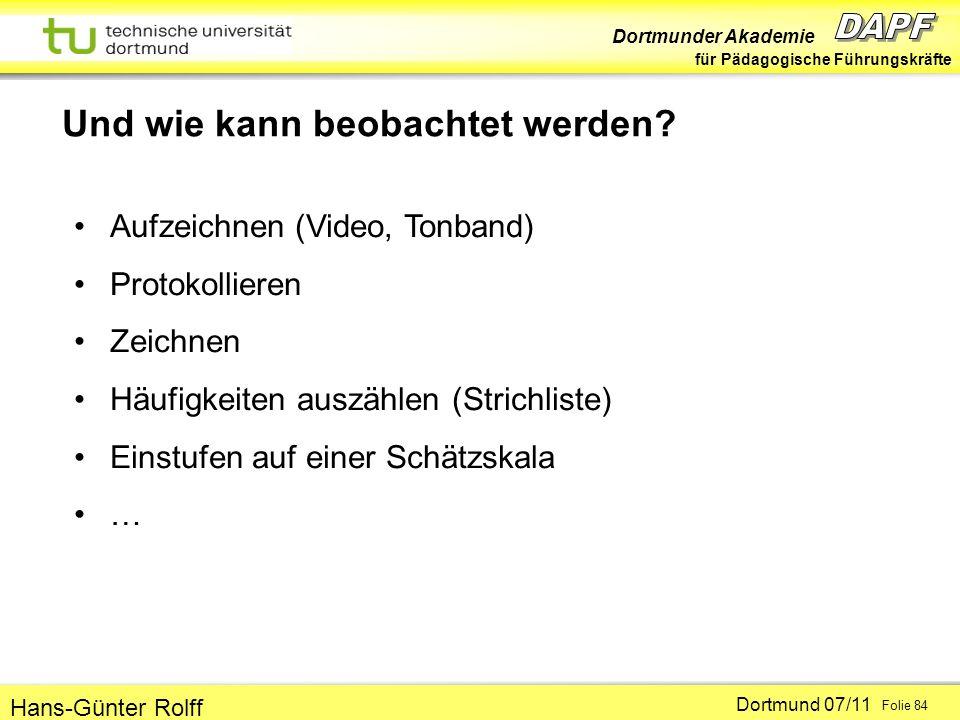 Dortmunder Akademie für Pädagogische Führungskräfte Dortmund 07/11 Folie 84 Hans-Günter Rolff Und wie kann beobachtet werden? Aufzeichnen (Video, Tonb
