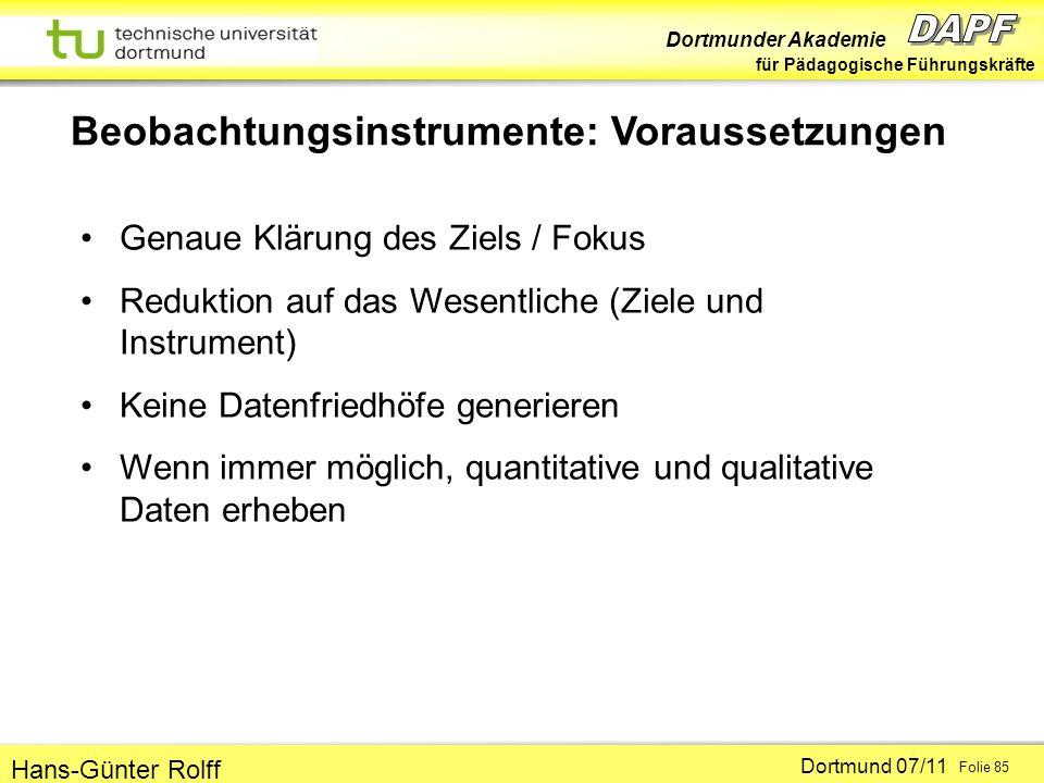 Dortmunder Akademie für Pädagogische Führungskräfte Dortmund 07/11 Folie 85 Hans-Günter Rolff Beobachtungsinstrumente: Voraussetzungen Genaue Klärung des Ziels / Fokus Reduktion auf das Wesentliche (Ziele und Instrument) Keine Datenfriedhöfe generieren Wenn immer möglich, quantitative und qualitative Daten erheben