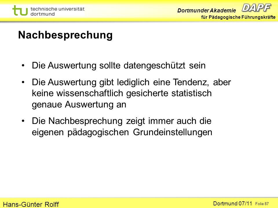 Dortmunder Akademie für Pädagogische Führungskräfte Dortmund 07/11 Folie 87 Hans-Günter Rolff Nachbesprechung Die Auswertung sollte datengeschützt sein Die Auswertung gibt lediglich eine Tendenz, aber keine wissenschaftlich gesicherte statistisch genaue Auswertung an Die Nachbesprechung zeigt immer auch die eigenen pädagogischen Grundeinstellungen