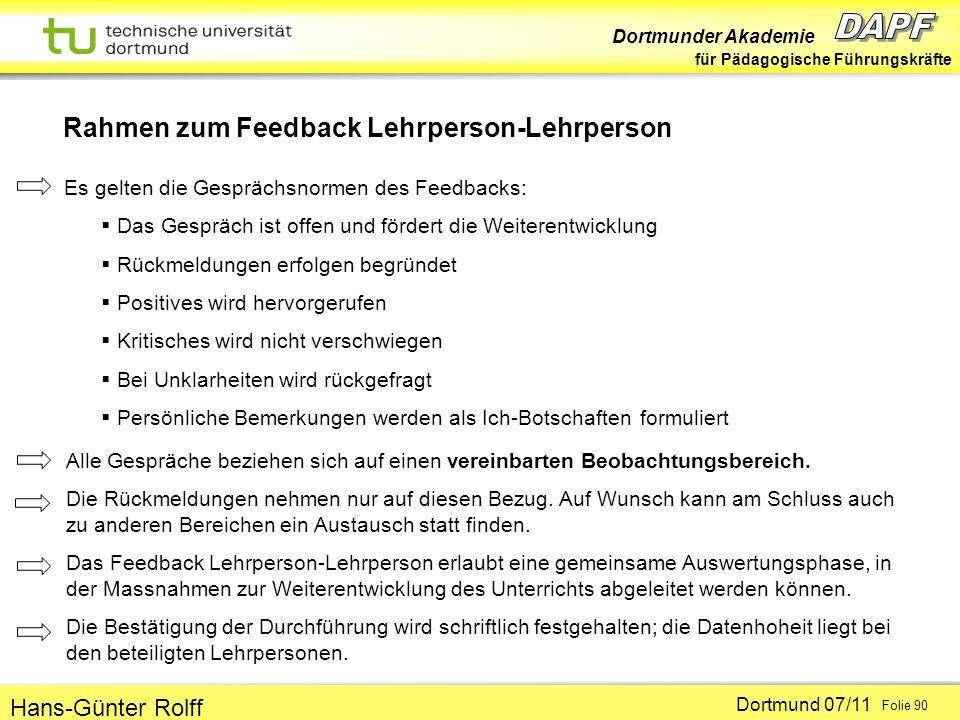 Dortmunder Akademie für Pädagogische Führungskräfte Dortmund 07/11 Folie 90 Hans-Günter Rolff Rahmen zum Feedback Lehrperson-Lehrperson Es gelten die Gesprächsnormen des Feedbacks: Das Gespräch ist offen und fördert die Weiterentwicklung Rückmeldungen erfolgen begründet Positives wird hervorgerufen Kritisches wird nicht verschwiegen Bei Unklarheiten wird rückgefragt Persönliche Bemerkungen werden als Ich-Botschaften formuliert Alle Gespräche beziehen sich auf einen vereinbarten Beobachtungsbereich.