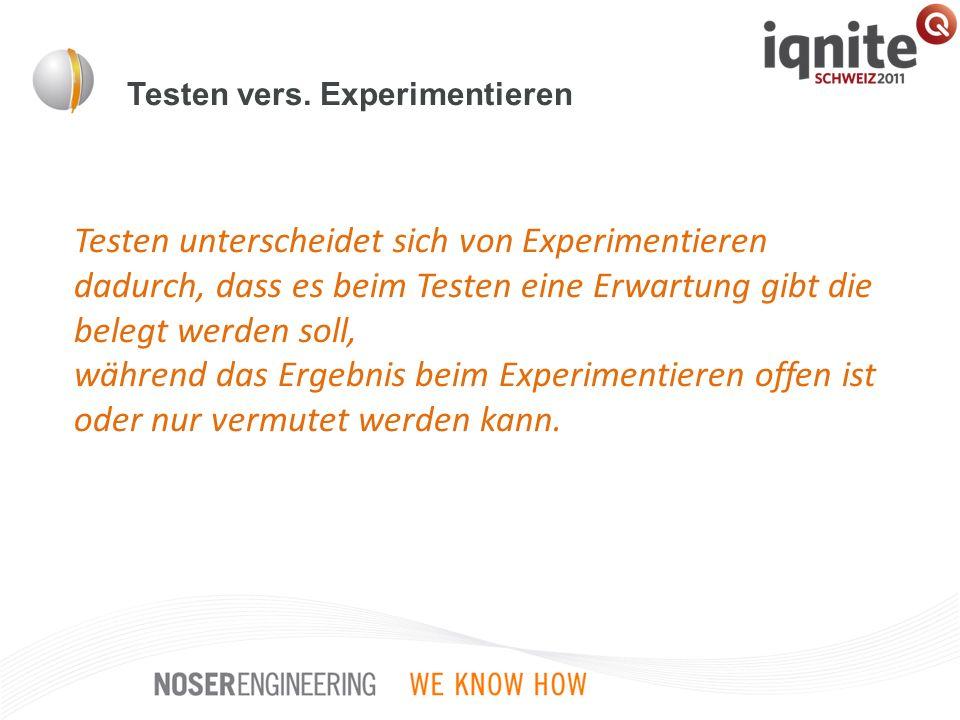Testen vers. Experimentieren Testen unterscheidet sich von Experimentieren dadurch, dass es beim Testen eine Erwartung gibt die belegt werden soll, wä