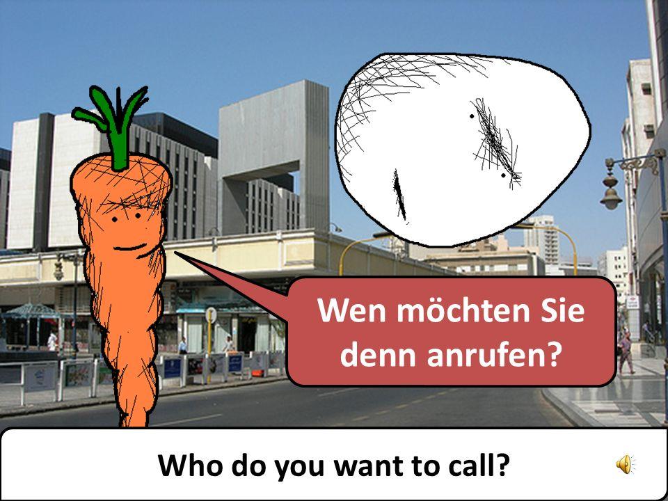 Wen möchten Sie denn anrufen? Who do you want to call?