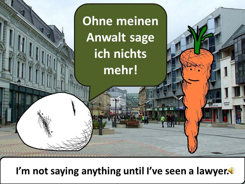 Ohne meinen Anwalt sage ich nichts mehr! Im not saying anything until Ive seen a lawyer.