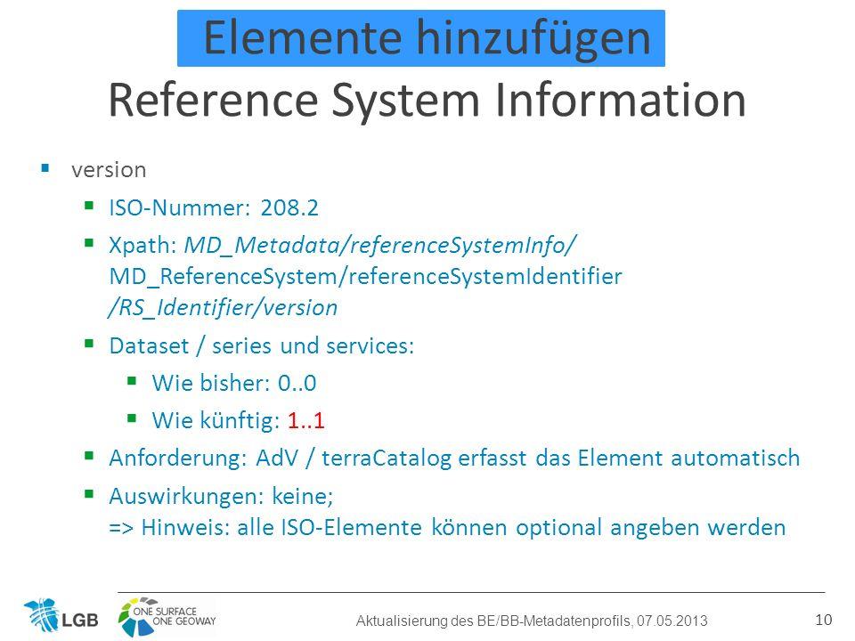 Elemente hinzufügen Reference System Information 10 Aktualisierung des BE/BB-Metadatenprofils, 07.05.2013 version ISO-Nummer: 208.2 Xpath: MD_Metadata/referenceSystemInfo/ MD_ReferenceSystem/referenceSystemIdentifier /RS_Identifier/version Dataset / series und services: Wie bisher: 0..0 Wie künftig: 1..1 Anforderung: AdV / terraCatalog erfasst das Element automatisch Auswirkungen: keine; => Hinweis: alle ISO-Elemente können optional angeben werden