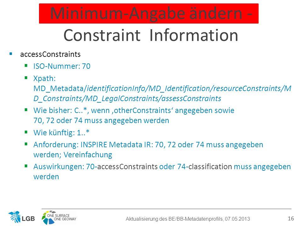 accessConstraints ISO-Nummer: 70 Xpath: MD_Metadata/identificationInfo/MD_Identification/resourceConstraints/M D_Constraints/MD_LegalConstraints/assessConstraints Wie bisher: C..*, wenn otherConstraints angegeben sowie 70, 72 oder 74 muss angegeben werden Wie künftig: 1..* Anforderung: INSPIRE Metadata IR: 70, 72 oder 74 muss angegeben werden; Vereinfachung Auswirkungen: 70-accessConstraints oder 74-classification muss angegeben werden 16 Minimum-Angabe ändern - Constraint Information Aktualisierung des BE/BB-Metadatenprofils, 07.05.2013