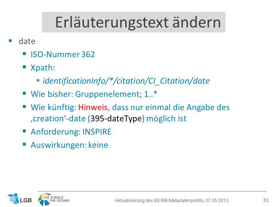 date ISO-Nummer 362 Xpath: identificationInfo/*/citation/CI_Citation/date Wie bisher: Gruppenelement; 1..* Wie künftig: Hinweis, dass nur einmal die Angabe des creation-date (395-dateType) möglich ist Anforderung: INSPIRE Auswirkungen: keine 31 Erläuterungstext ändern Aktualisierung des BE/BB-Metadatenprofils, 07.05.2013