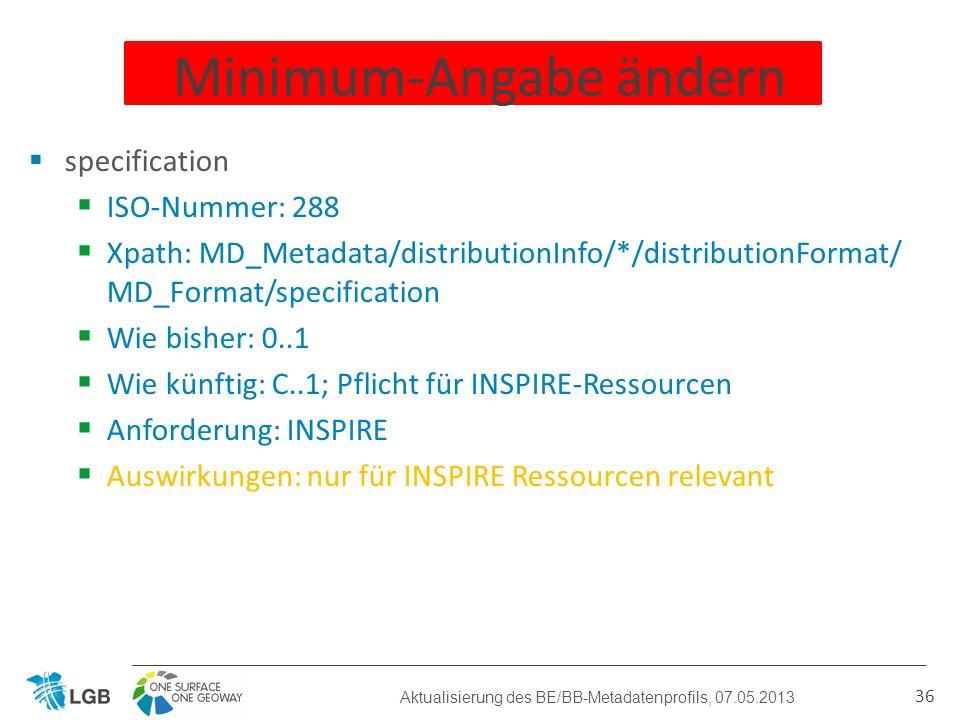 specification ISO-Nummer: 288 Xpath: MD_Metadata/distributionInfo/*/distributionFormat/ MD_Format/specification Wie bisher: 0..1 Wie künftig: C..1; Pflicht für INSPIRE-Ressourcen Anforderung: INSPIRE Auswirkungen: nur für INSPIRE Ressourcen relevant 36 Minimum-Angabe ändern Aktualisierung des BE/BB-Metadatenprofils, 07.05.2013
