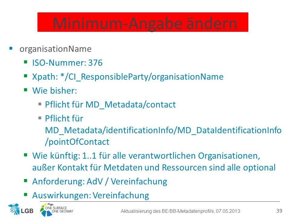 organisationName ISO-Nummer: 376 Xpath: */CI_ResponsibleParty/organisationName Wie bisher: Pflicht für MD_Metadata/contact Pflicht für MD_Metadata/identificationInfo/MD_DataIdentificationInfo /pointOfContact Wie künftig: 1..1 für alle verantwortlichen Organisationen, außer Kontakt für Metdaten und Ressourcen sind alle optional Anforderung: AdV / Vereinfachung Auswirkungen: Vereinfachung 39 Minimum-Angabe ändern Aktualisierung des BE/BB-Metadatenprofils, 07.05.2013