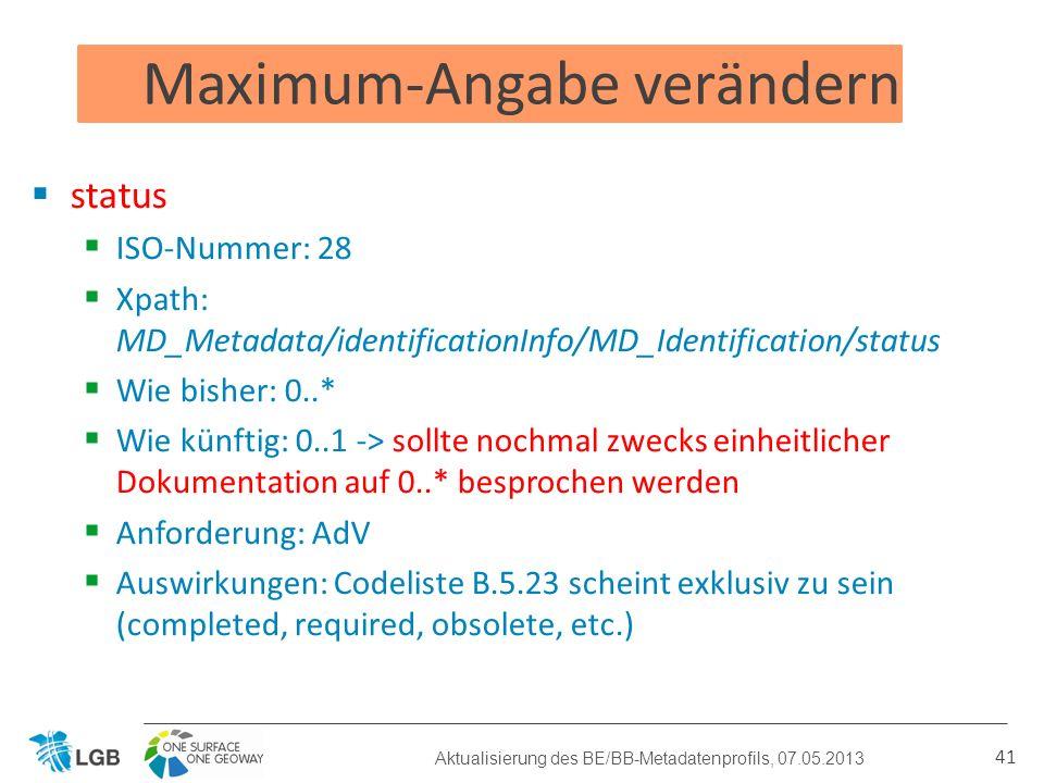 Maximum-Angabe verändern status ISO-Nummer: 28 Xpath: MD_Metadata/identificationInfo/MD_Identification/status Wie bisher: 0..* Wie künftig: 0..1 -> sollte nochmal zwecks einheitlicher Dokumentation auf 0..* besprochen werden Anforderung: AdV Auswirkungen: Codeliste B.5.23 scheint exklusiv zu sein (completed, required, obsolete, etc.) 41 Aktualisierung des BE/BB-Metadatenprofils, 07.05.2013