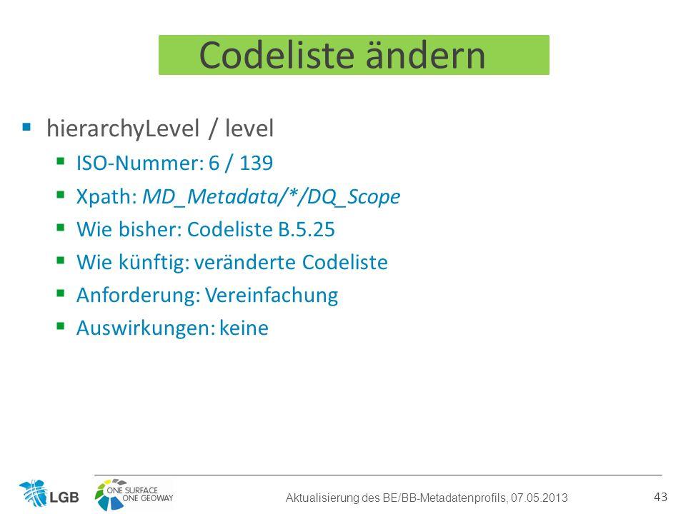 hierarchyLevel / level ISO-Nummer: 6 / 139 Xpath: MD_Metadata/*/DQ_Scope Wie bisher: Codeliste B.5.25 Wie künftig: veränderte Codeliste Anforderung: Vereinfachung Auswirkungen: keine 43 Codeliste ändern Aktualisierung des BE/BB-Metadatenprofils, 07.05.2013