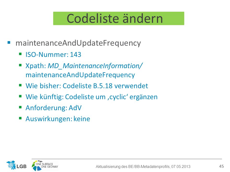 Codeliste ändern maintenanceAndUpdateFrequency ISO-Nummer: 143 Xpath: MD_MaintenanceInformation/ maintenanceAndUpdateFrequency Wie bisher: Codeliste B.5.18 verwendet Wie künftig: Codeliste um cyclic ergänzen Anforderung: AdV Auswirkungen: keine 45 Aktualisierung des BE/BB-Metadatenprofils, 07.05.2013