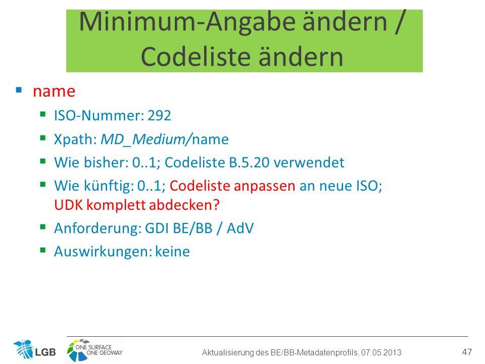 Minimum-Angabe ändern / Codeliste ändern name ISO-Nummer: 292 Xpath: MD_Medium/name Wie bisher: 0..1; Codeliste B.5.20 verwendet Wie künftig: 0..1; Codeliste anpassen an neue ISO; UDK komplett abdecken.