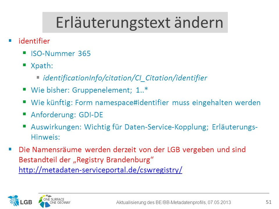 identifier ISO-Nummer 365 Xpath: identificationInfo/citation/CI_Citation/identifier Wie bisher: Gruppenelement; 1..* Wie künftig: Form namespace#identifier muss eingehalten werden Anforderung: GDI-DE Auswirkungen: Wichtig für Daten-Service-Kopplung; Erläuterungs- Hinweis: Die Namensräume werden derzeit von der LGB vergeben und sind Bestandteil der Registry Brandenburg http://metadaten-serviceportal.de/cswregistry/ http://metadaten-serviceportal.de/cswregistry/ 51 Erläuterungstext ändern Aktualisierung des BE/BB-Metadatenprofils, 07.05.2013