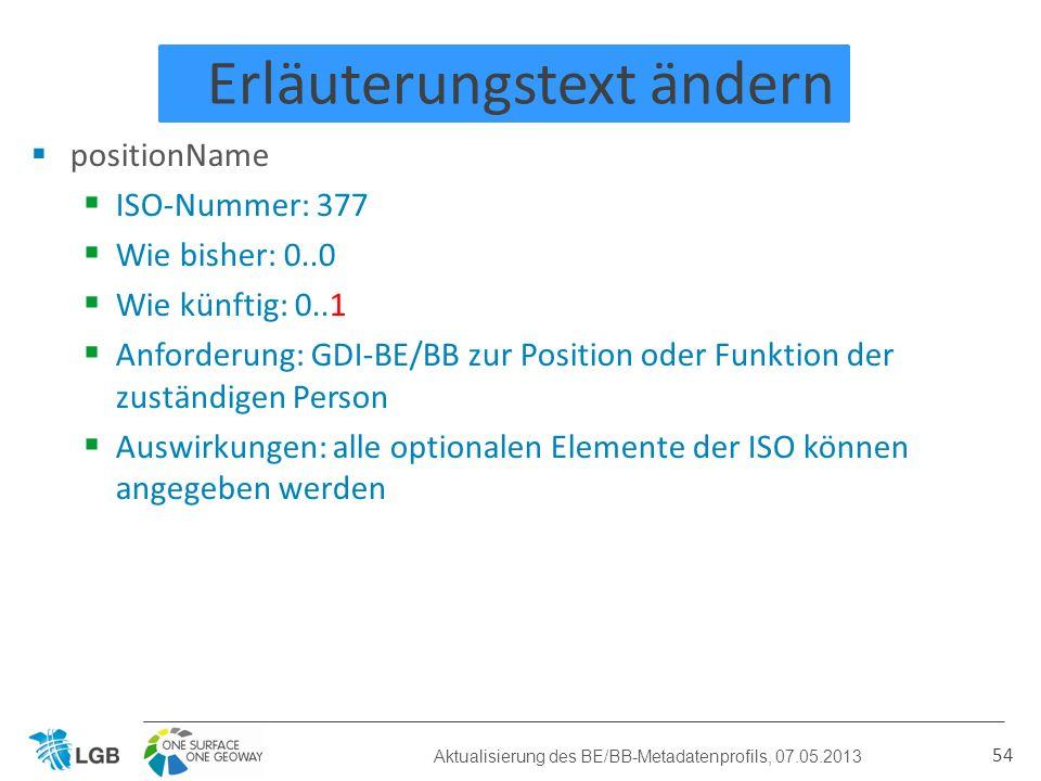 Erläuterungstext ändern positionName ISO-Nummer: 377 Wie bisher: 0..0 Wie künftig: 0..1 Anforderung: GDI-BE/BB zur Position oder Funktion der zuständigen Person Auswirkungen: alle optionalen Elemente der ISO können angegeben werden 54 Aktualisierung des BE/BB-Metadatenprofils, 07.05.2013