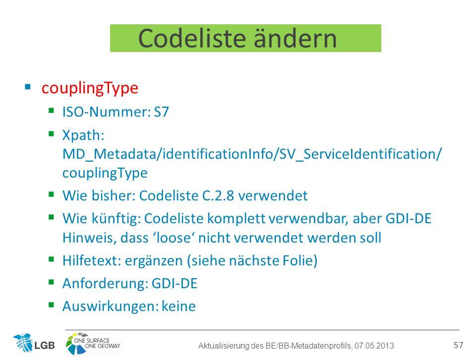 Codeliste ändern couplingType ISO-Nummer: S7 Xpath: MD_Metadata/identificationInfo/SV_ServiceIdentification/ couplingType Wie bisher: Codeliste C.2.8 verwendet Wie künftig: Codeliste komplett verwendbar, aber GDI-DE Hinweis, dass loose nicht verwendet werden soll Hilfetext: ergänzen (siehe nächste Folie) Anforderung: GDI-DE Auswirkungen: keine 57 Aktualisierung des BE/BB-Metadatenprofils, 07.05.2013