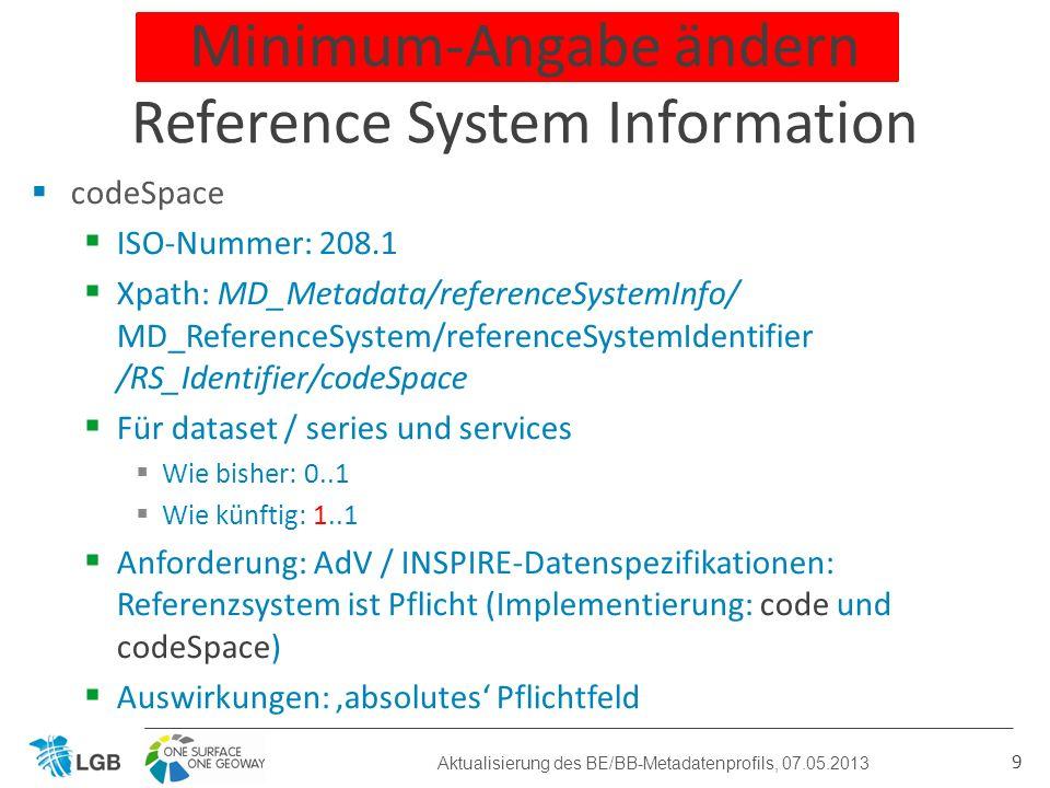 codeSpace ISO-Nummer: 208.1 Xpath: MD_Metadata/referenceSystemInfo/ MD_ReferenceSystem/referenceSystemIdentifier /RS_Identifier/codeSpace Für dataset / series und services Wie bisher: 0..1 Wie künftig: 1..1 Anforderung: AdV / INSPIRE-Datenspezifikationen: Referenzsystem ist Pflicht (Implementierung: code und codeSpace) Auswirkungen: absolutes Pflichtfeld 9 Minimum-Angabe ändern Reference System Information Aktualisierung des BE/BB-Metadatenprofils, 07.05.2013