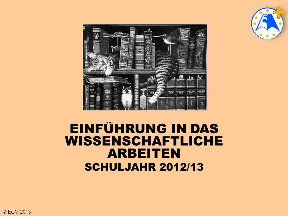 © EGM 2013 EINFÜHRUNG IN DAS WISSENSCHAFTLICHE ARBEITEN SCHULJAHR 2012/13