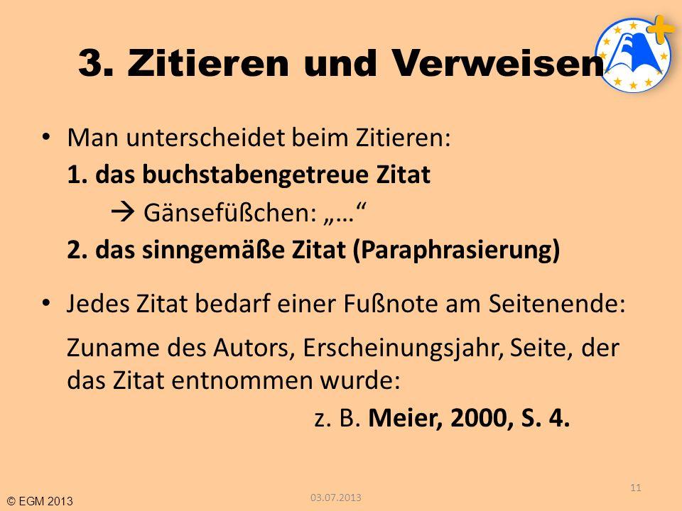 © EGM 2013 3. Zitieren und Verweisen Man unterscheidet beim Zitieren: 1. das buchstabengetreue Zitat Gänsefüßchen: … 2. das sinngemäße Zitat (Paraphra