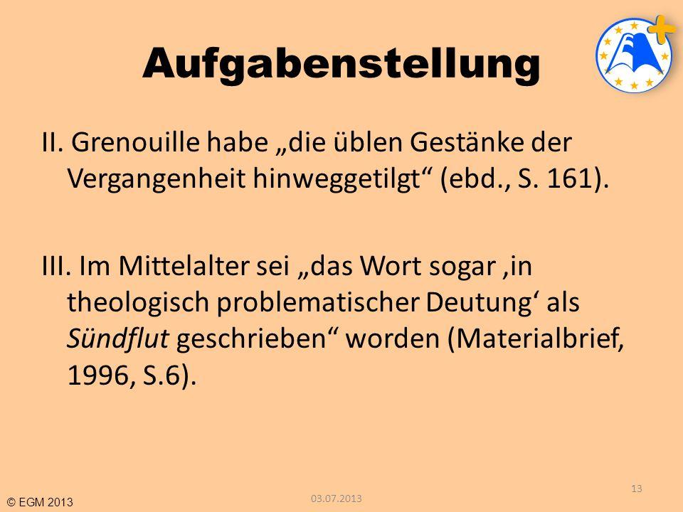 © EGM 2013 Aufgabenstellung II. Grenouille habe die üblen Gestänke der Vergangenheit hinweggetilgt (ebd., S. 161). III. Im Mittelalter sei das Wort so