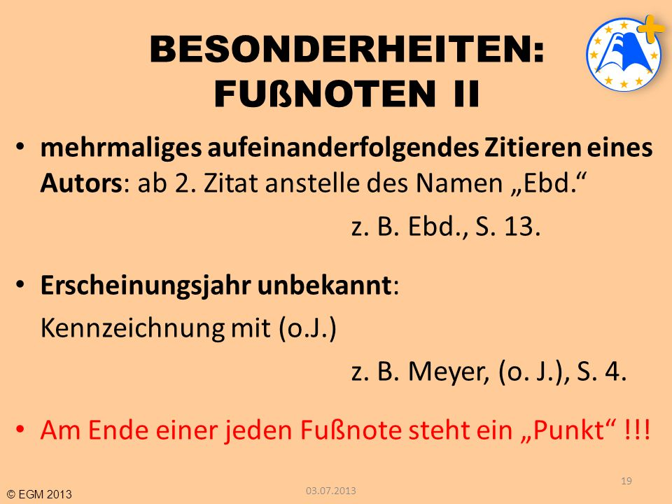 © EGM 2013 BESONDERHEITEN: FUßNOTEN II mehrmaliges aufeinanderfolgendes Zitieren eines Autors: ab 2. Zitat anstelle des Namen Ebd. z. B. Ebd., S. 13.