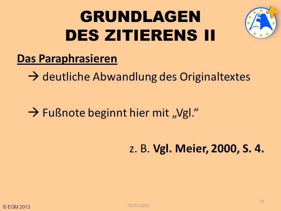 © EGM 2013 GRUNDLAGEN DES ZITIERENS II Das Paraphrasieren deutliche Abwandlung des Originaltextes Fußnote beginnt hier mit Vgl. z. B. Vgl. Meier, 2000