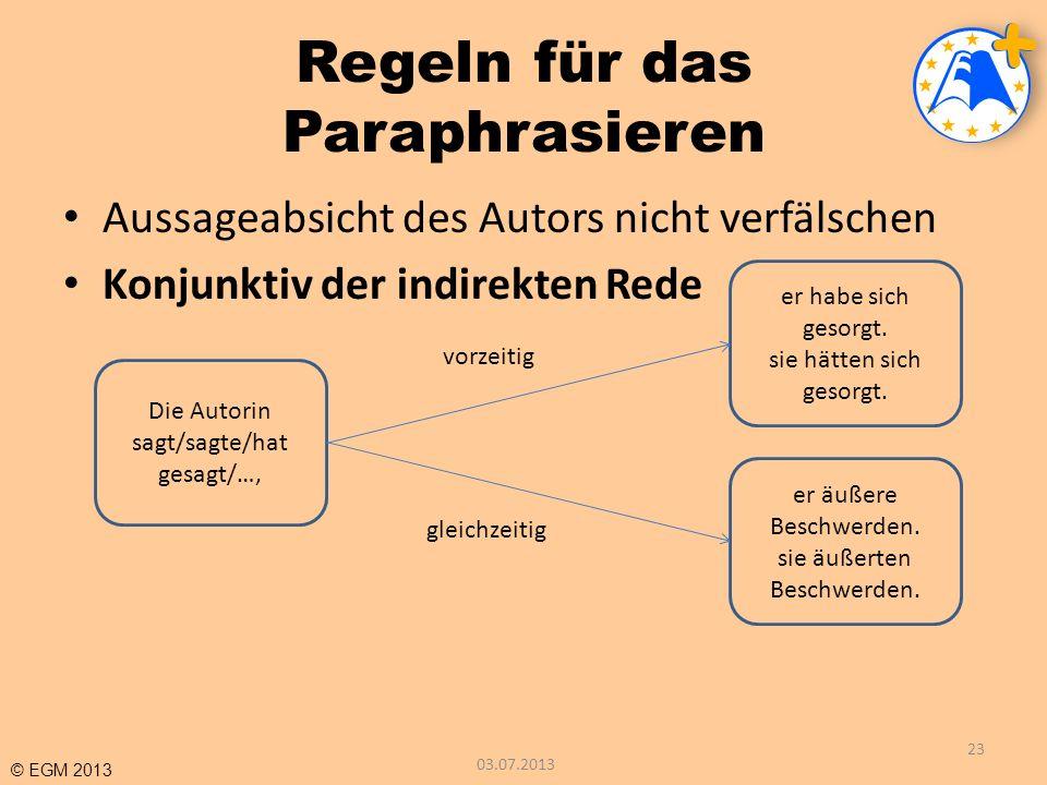 © EGM 2013 Regeln für das Paraphrasieren Aussageabsicht des Autors nicht verfälschen Konjunktiv der indirekten Rede 03.07.2013 23 Die Autorin sagt/sag