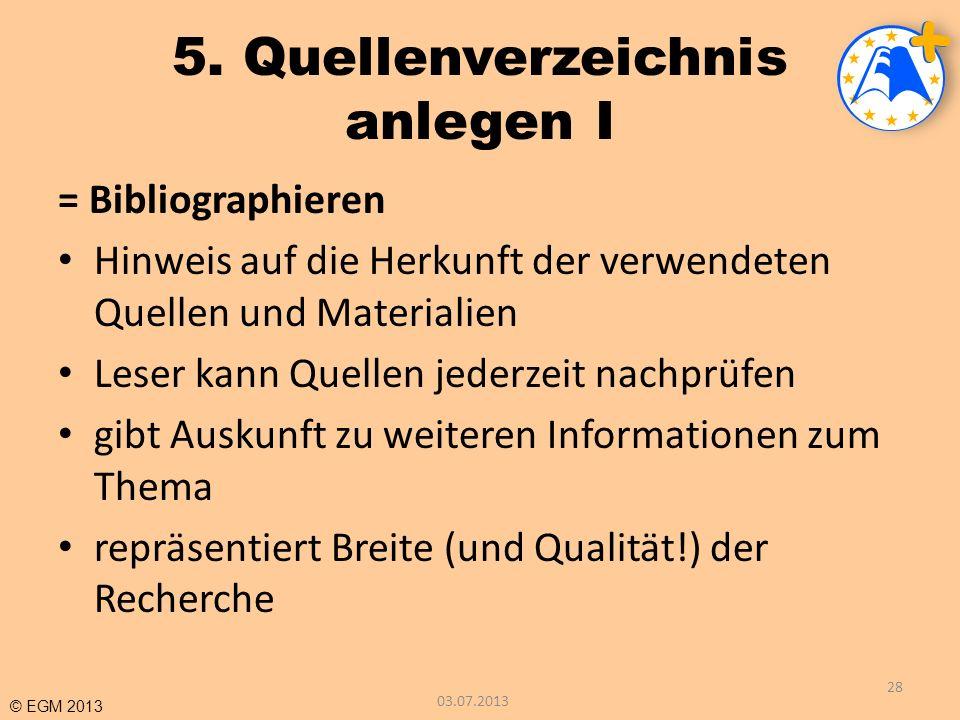 © EGM 2013 5. Quellenverzeichnis anlegen I = Bibliographieren Hinweis auf die Herkunft der verwendeten Quellen und Materialien Leser kann Quellen jede